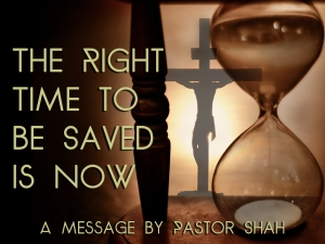 THE RIGHT TIME TO BE SAVED IS NOW