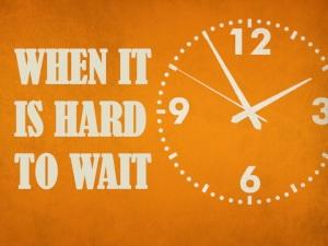 When it is hard to wait